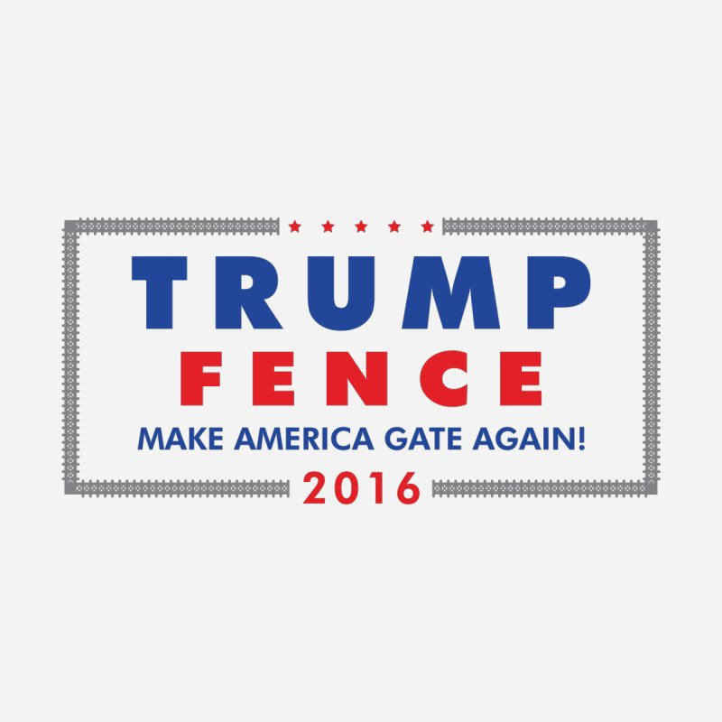 Trump Fence 2016 - Light None  by kirbymack's Artist Shop