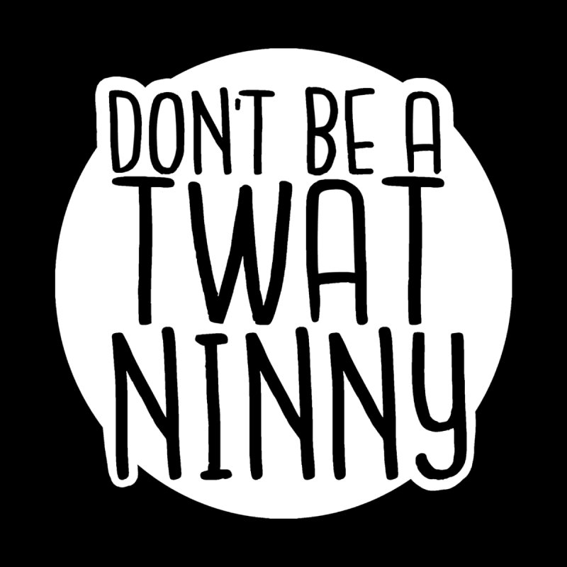 Don't Be a Twat Ninny! by The Shop of K. Lynn Smith