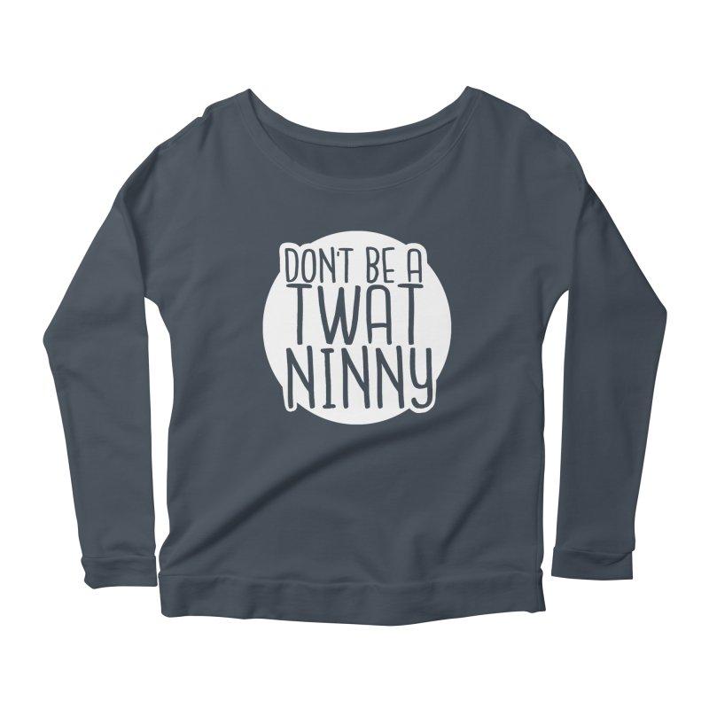 Don't Be a Twat Ninny! Women's Scoop Neck Longsleeve T-Shirt by The Shop of K. Lynn Smith