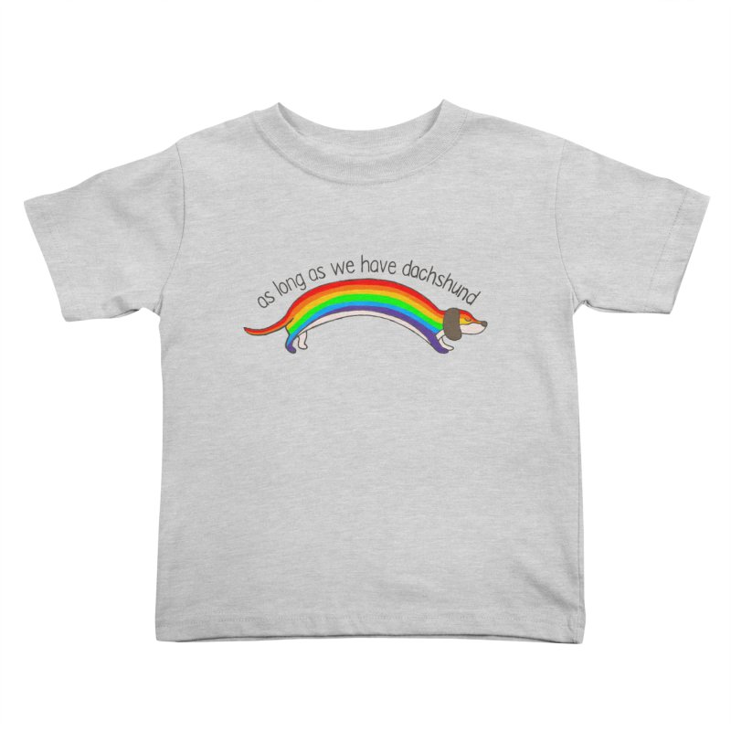 As long As We Have Dachshund Kids Toddler T-Shirt by kooky love's Artist Shop