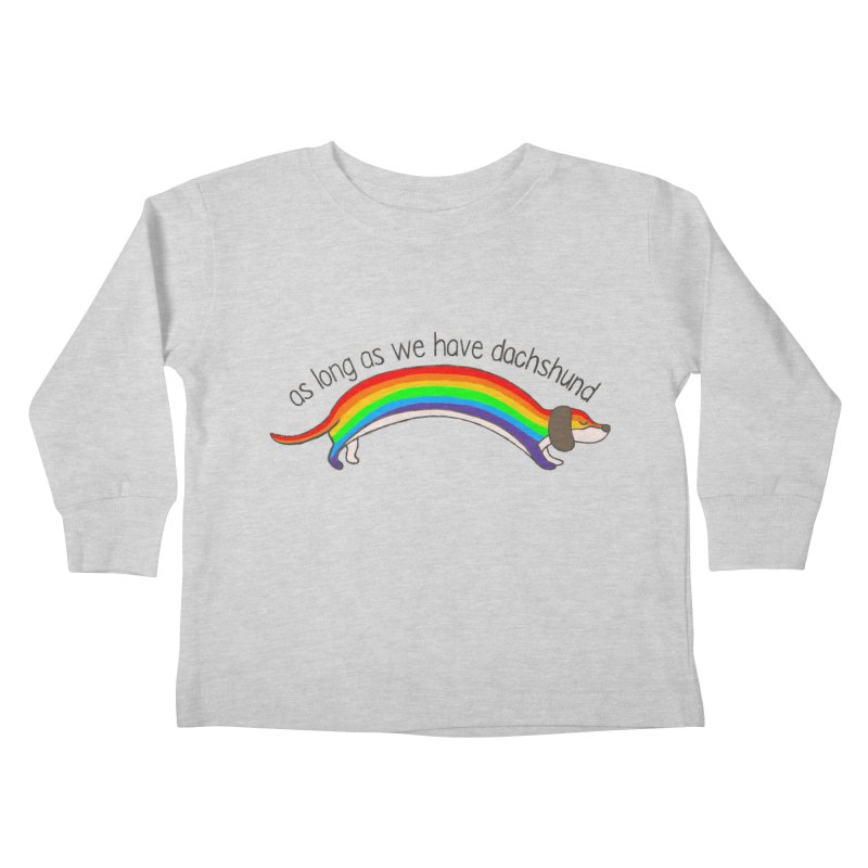 As long As We Have Dachshund Kids Toddler Longsleeve T-Shirt by kooky love's Artist Shop