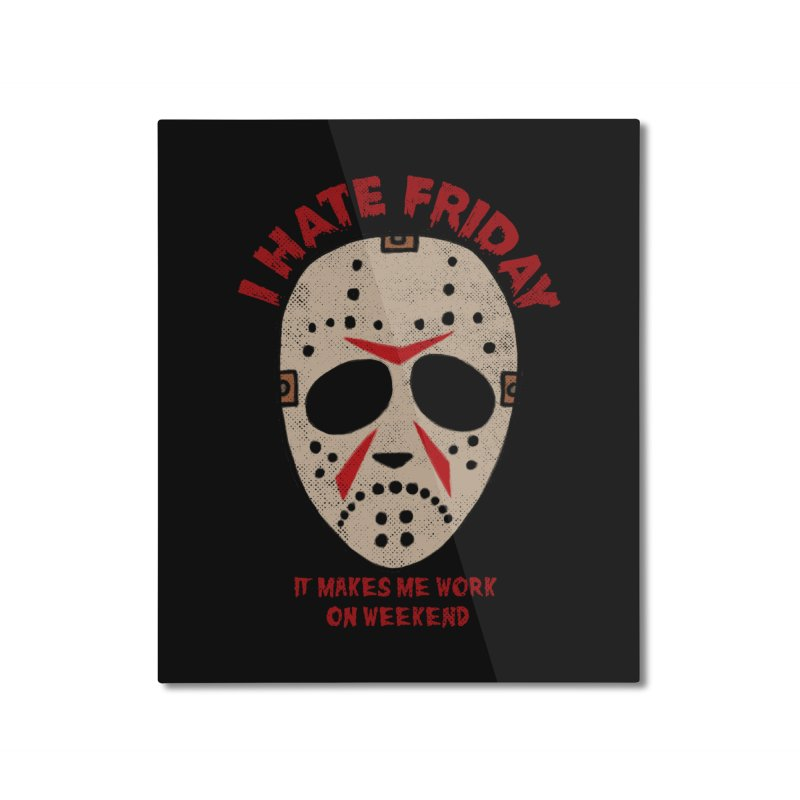 I Hate Friday Home Mounted Aluminum Print by kooky love's Artist Shop