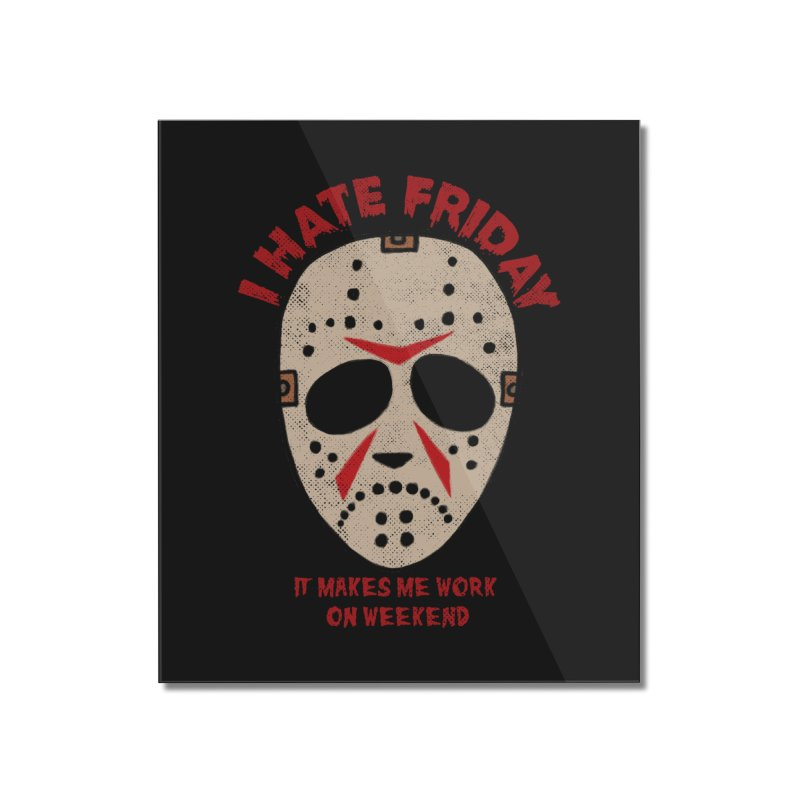 I Hate Friday Home Mounted Acrylic Print by kooky love's Artist Shop