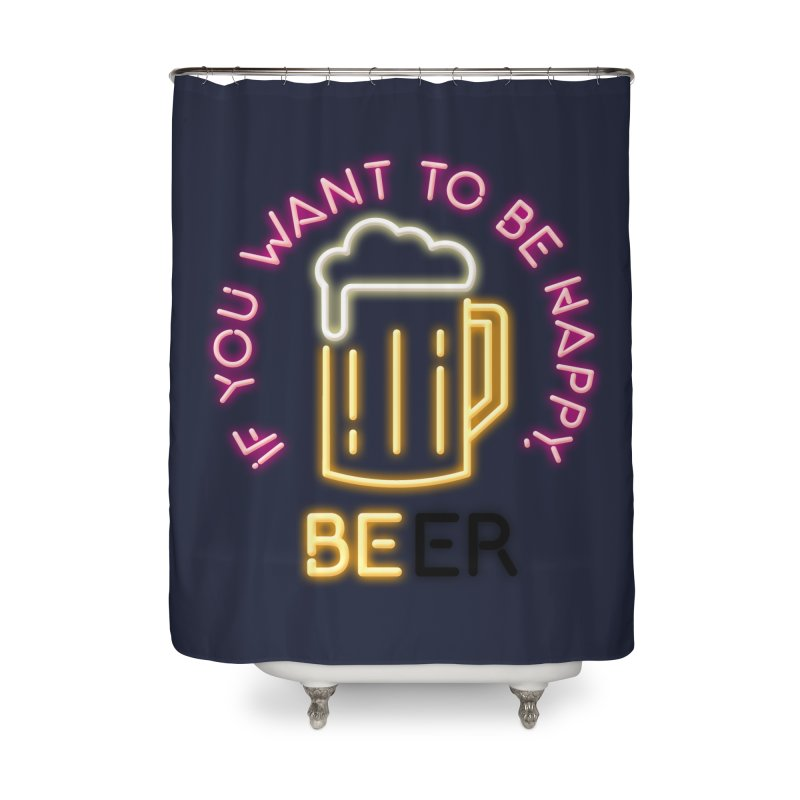 IF YOU WANT TO BE HAPPY, BEER Home Shower Curtain by kooky love's Artist Shop