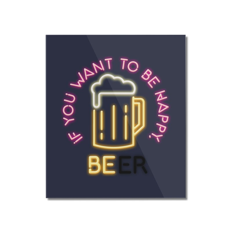IF YOU WANT TO BE HAPPY, BEER Home Mounted Acrylic Print by kooky love's Artist Shop
