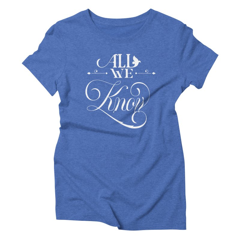 All We Know Women's Triblend T-Shirt by kreasimalam's Artist Shop