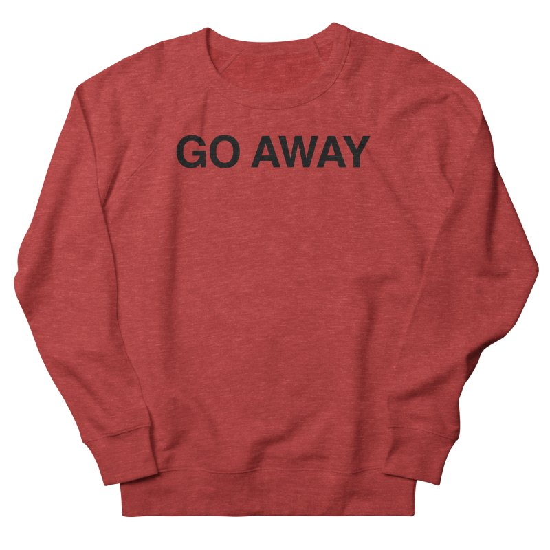 Go Away Women's French Terry Sweatshirt by Kristy and Luke's Shop of Mostly Horrible Things