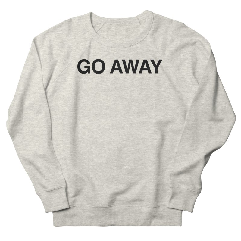 Go Away Men's French Terry Sweatshirt by Kristy and Luke's Shop of Mostly Horrible Things