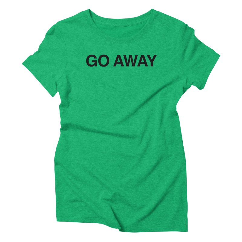 Go Away Women's Triblend T-Shirt by Kristy and Luke's Shop of Mostly Horrible Things