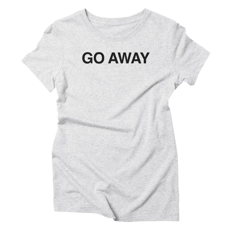 Go Away Women's T-Shirt by Kristy and Luke's Shop of Mostly Horrible Things