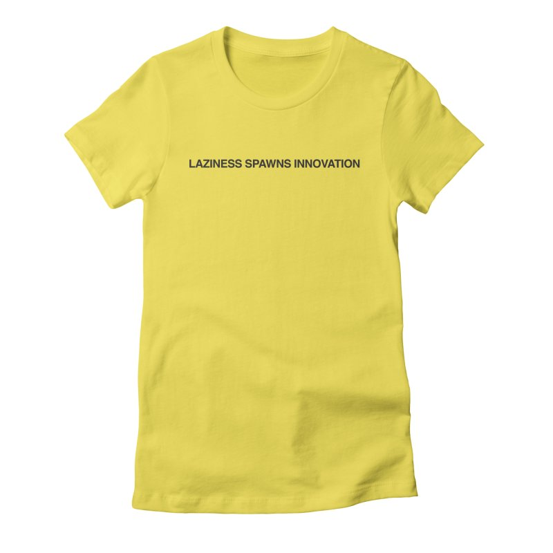 Laziness Spawns Innovation Women's T-Shirt by Kristy and Luke's Shop of Mostly Horrible Things