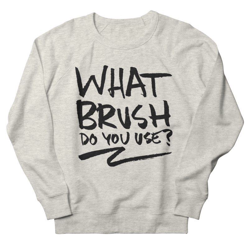 What Brush Do You Use? Women's French Terry Sweatshirt by Kyle Ferrin's Artist Shop