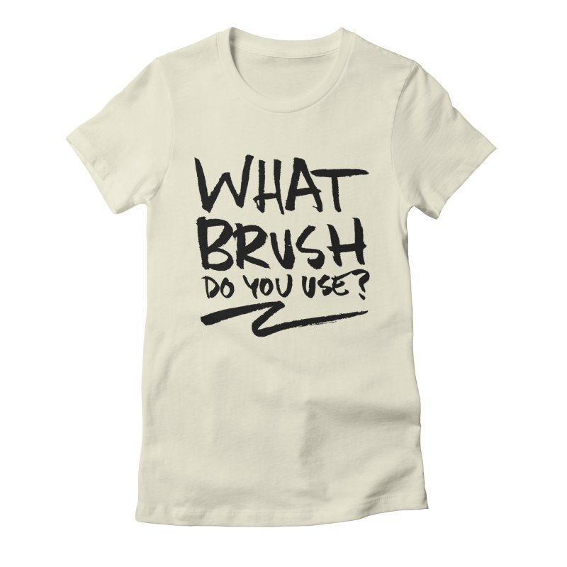 What Brush Do You Use? Women's T-Shirt by Kyle Ferrin's Artist Shop