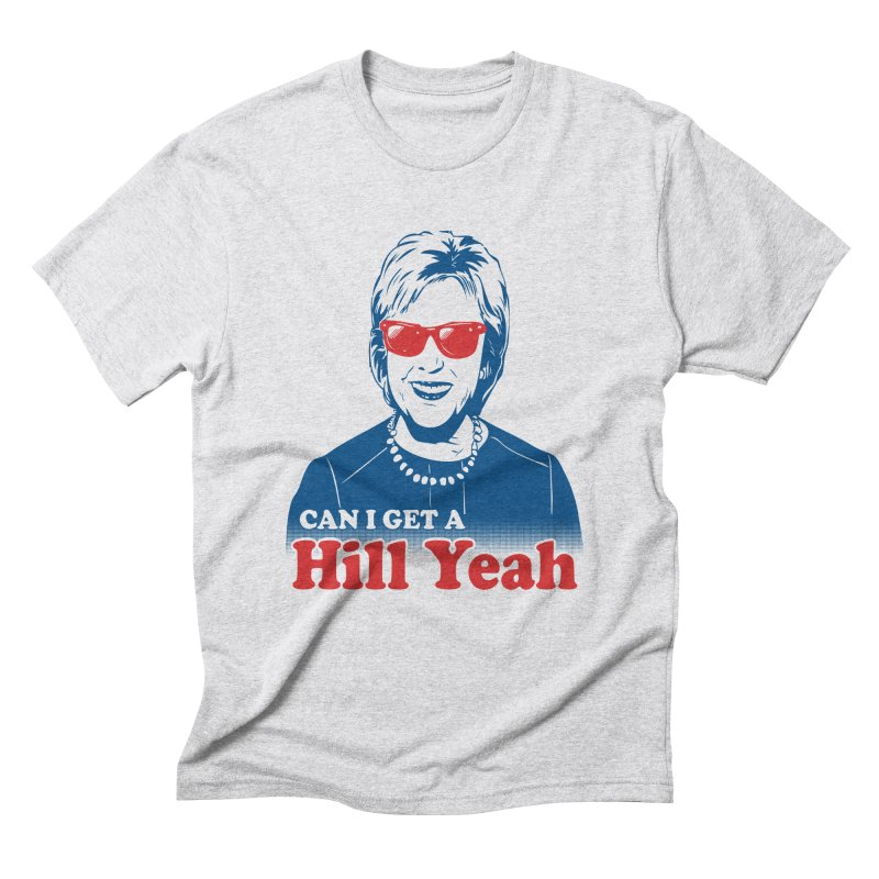 Hill Yeah - Vote Hillary 2016 Men's Triblend T-shirt by lalalandshirts's Artist Shop