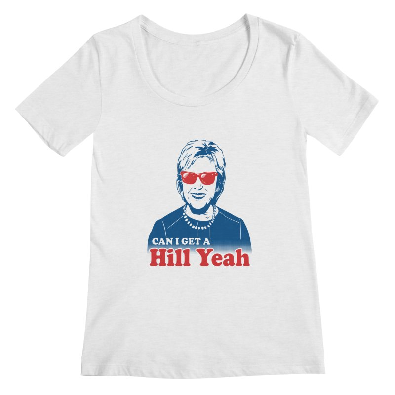 Hill Yeah - Vote Hillary 2016 Women's Scoopneck by lalalandshirts's Artist Shop