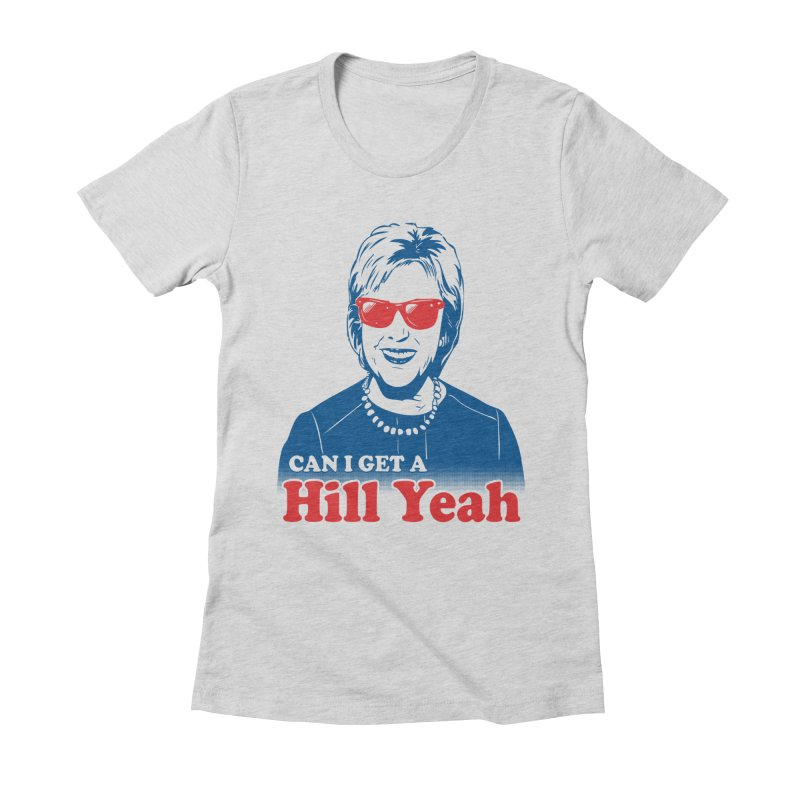 Hill Yeah - Vote Hillary 2016 Women's Fitted T-Shirt by lalalandshirts's Artist Shop
