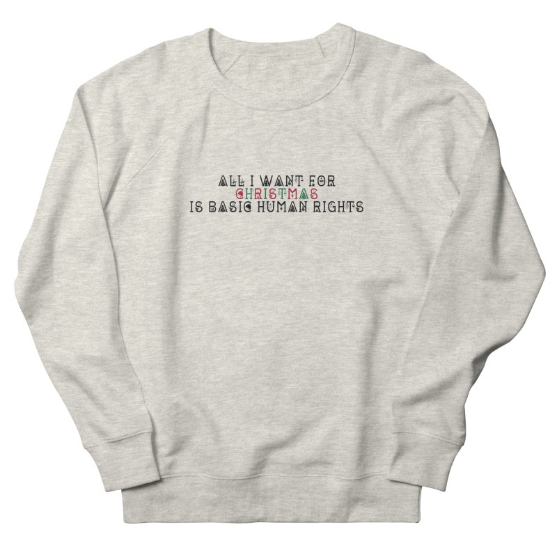 All I Want For Christmas (Is Basic Human Rights) Women's French Terry Sweatshirt by laterlouie's Artist Shop