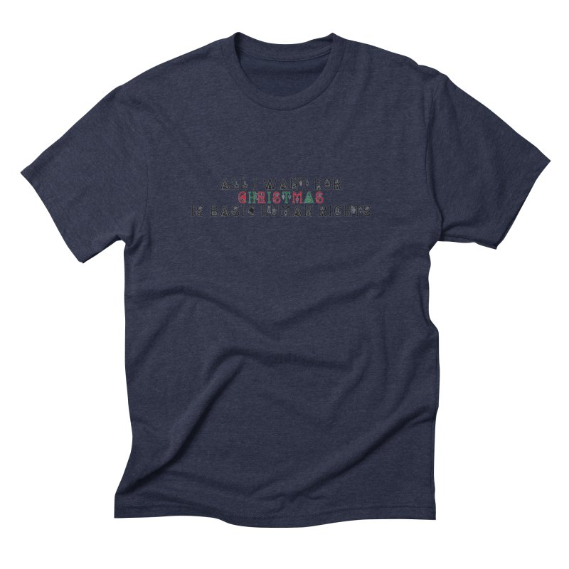 All I Want For Christmas (Is Basic Human Rights) Men's Triblend T-Shirt by laterlouie's Artist Shop
