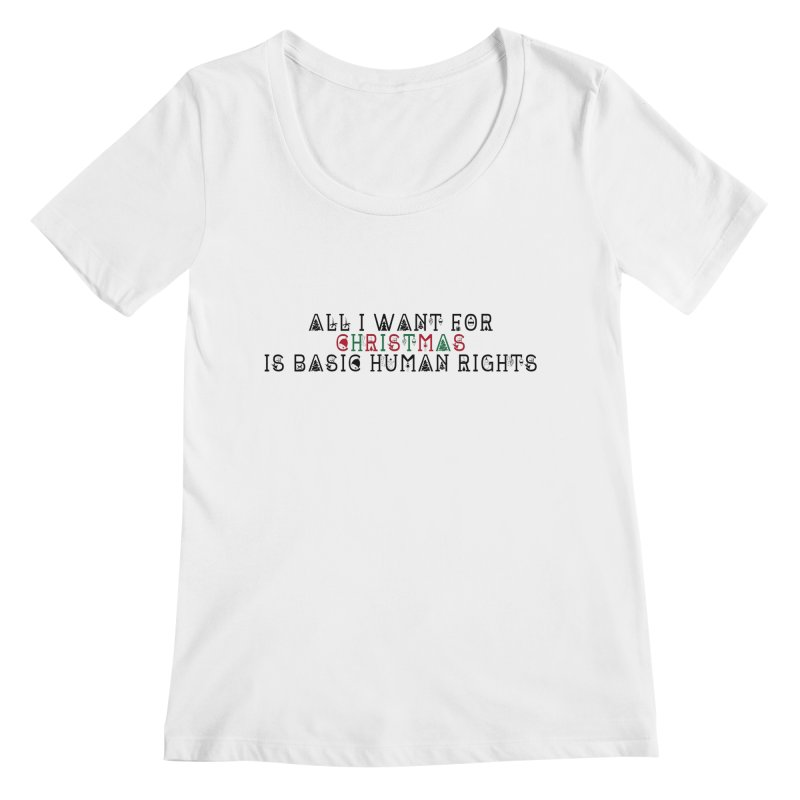 All I Want For Christmas (Is Basic Human Rights) Women's Regular Scoop Neck by Later Louie's Artist Shop