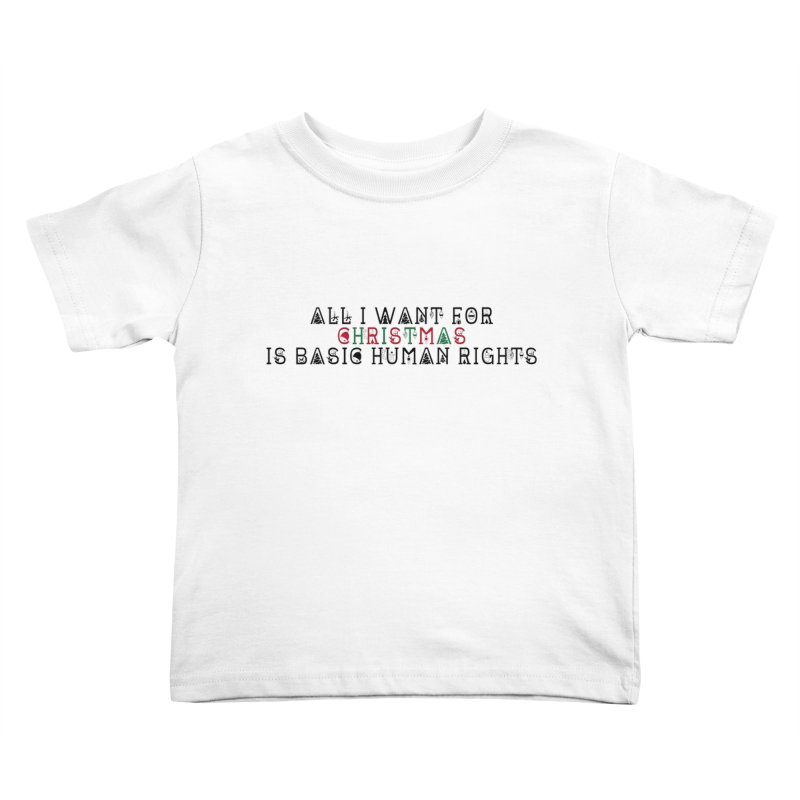 All I Want For Christmas (Is Basic Human Rights) Kids Toddler T-Shirt by Later Louie's Artist Shop