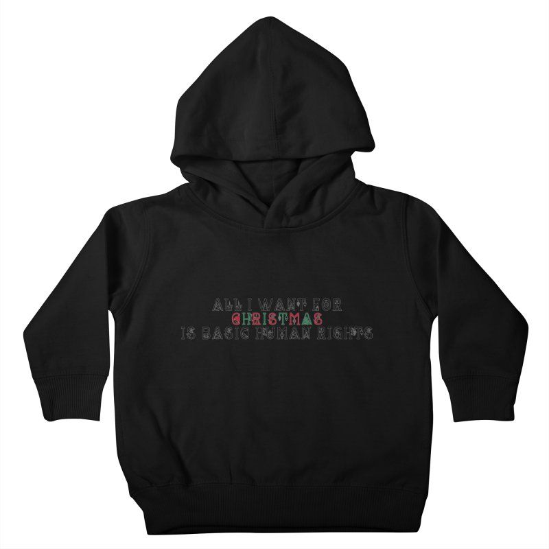 All I Want For Christmas (Is Basic Human Rights) Kids Toddler Pullover Hoody by laterlouie's Artist Shop