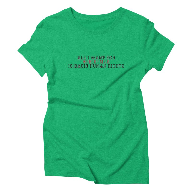 All I Want For Christmas (Is Basic Human Rights) Women's Triblend T-Shirt by laterlouie's Artist Shop