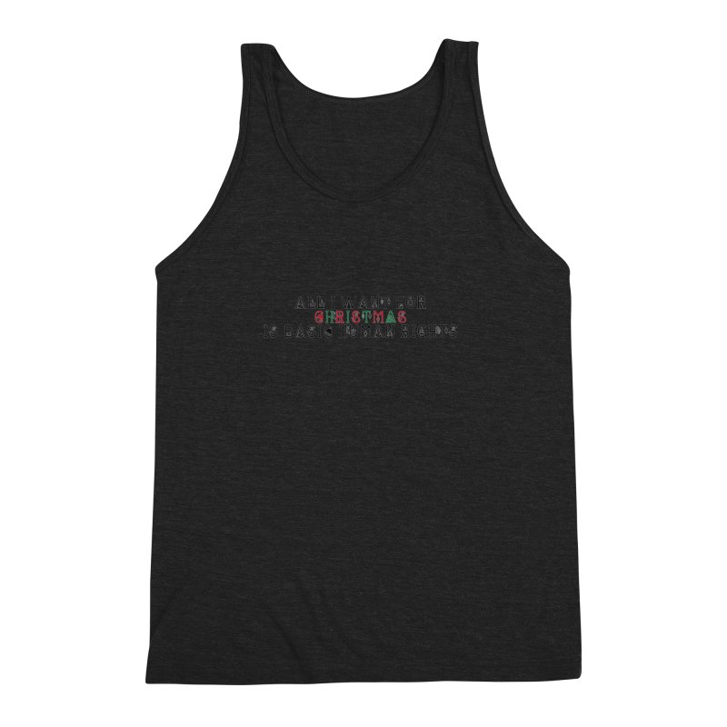 All I Want For Christmas (Is Basic Human Rights) Men's Triblend Tank by laterlouie's Artist Shop