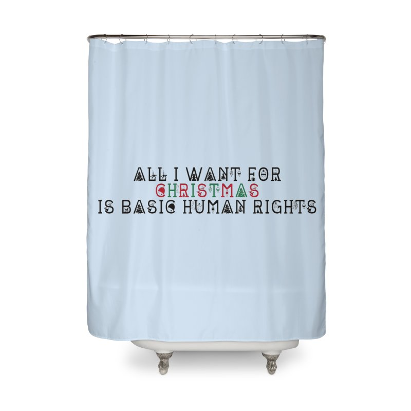 All I Want For Christmas (Is Basic Human Rights) Home Shower Curtain by Later Louie's Artist Shop