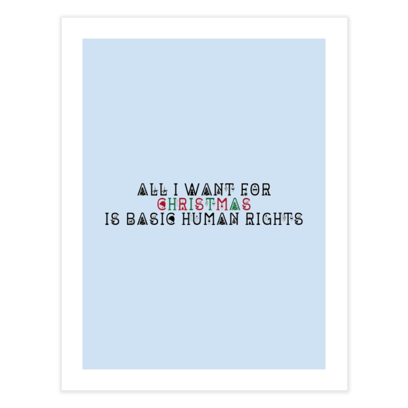 All I Want For Christmas (Is Basic Human Rights) Home Fine Art Print by Later Louie's Artist Shop