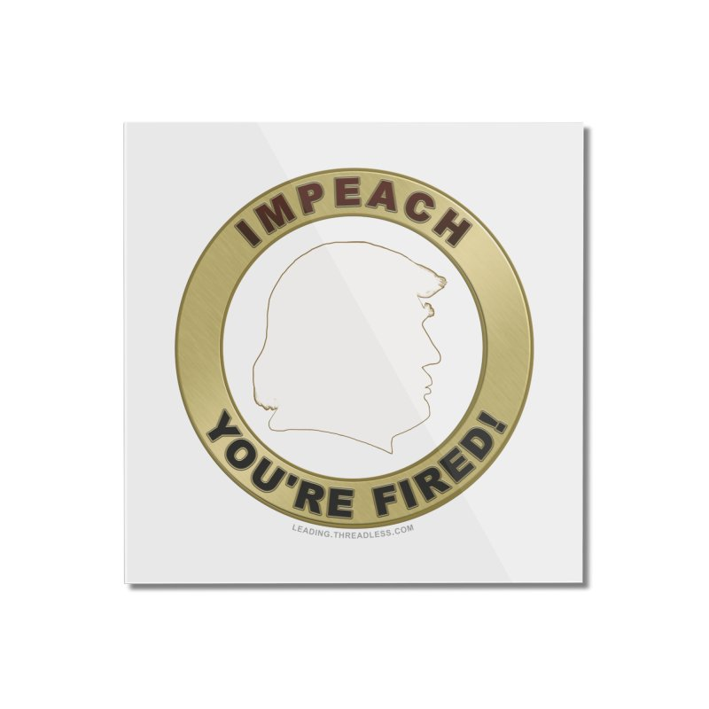Impeach Shirts n More Home Mounted Acrylic Print by Leading Artist Shop
