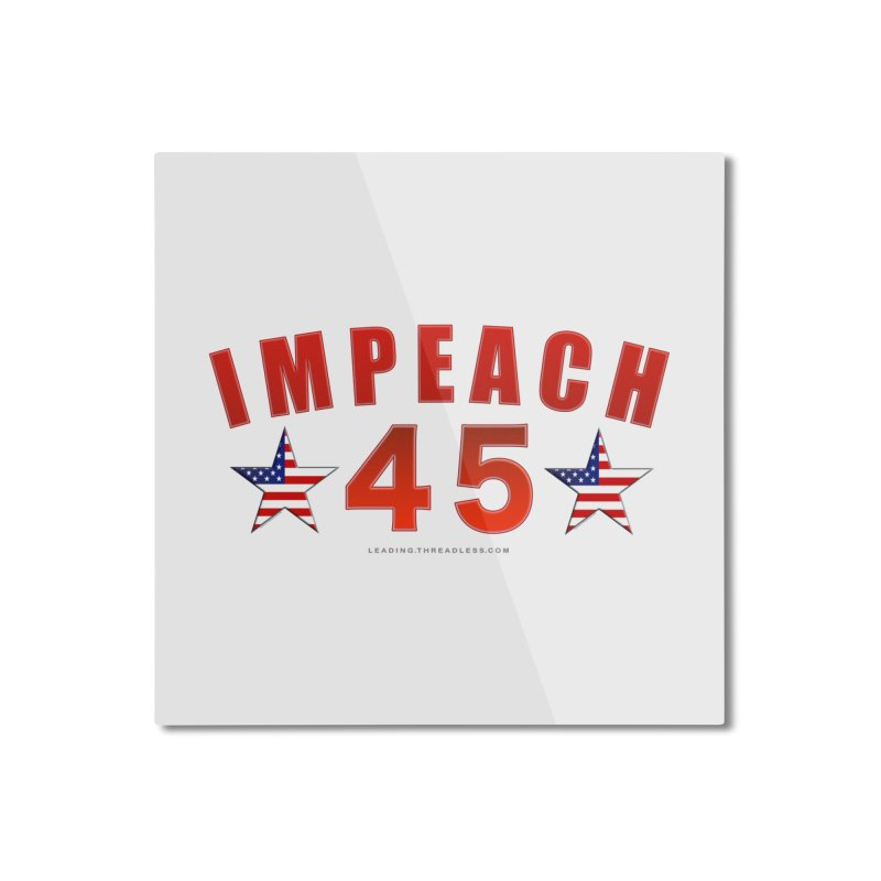Impeach 45 From Leading Home Mounted Aluminum Print by Leading Artist Shop