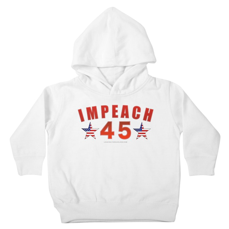 Impeach 45 From Leading Kids Toddler Pullover Hoody by Leading Artist Shop