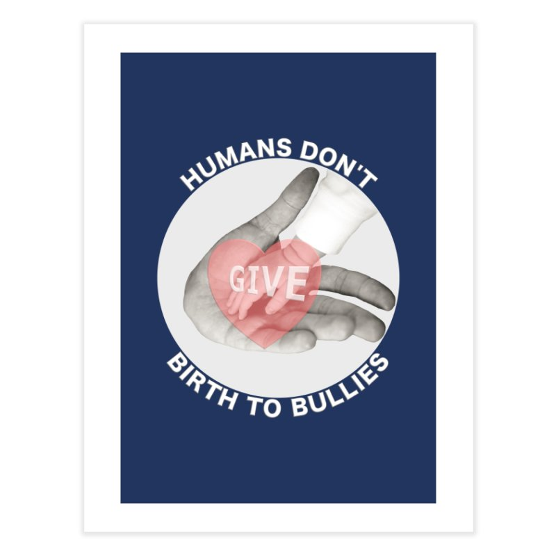 Humans Don't Give Birth To Bullies Home Fine Art Print by Leading Artist Shop