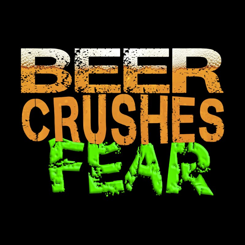 Beer Crushes Fear by Leading Artist Shop