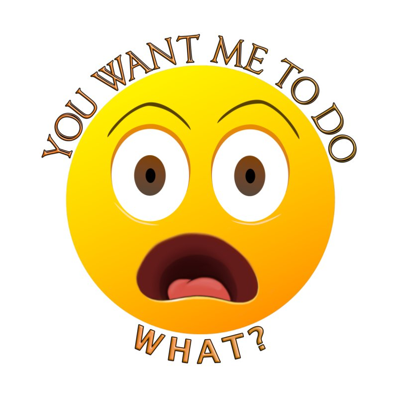 You Want Me To Do What - Shirts Hoodies n More by Leading Artist Shop