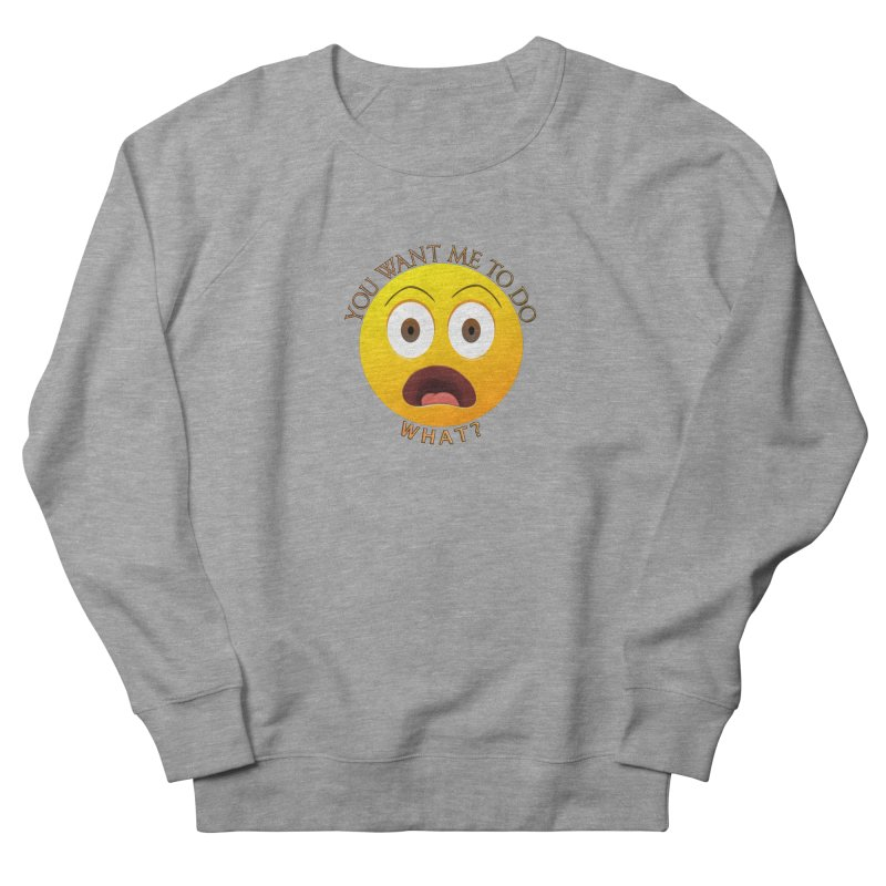 You Want Me To Do What - Shirts Hoodies n More Women's French Terry Sweatshirt by Leading Artist Shop