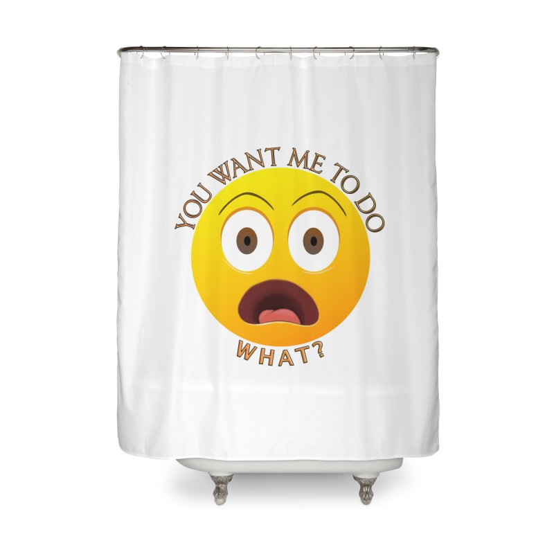 You Want Me To Do What - Shirts Hoodies n More Home Shower Curtain by Leading Artist Shop