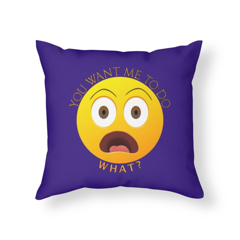 You Want Me To Do What - Shirts Hoodies n More Home Throw Pillow by Leading Artist Shop
