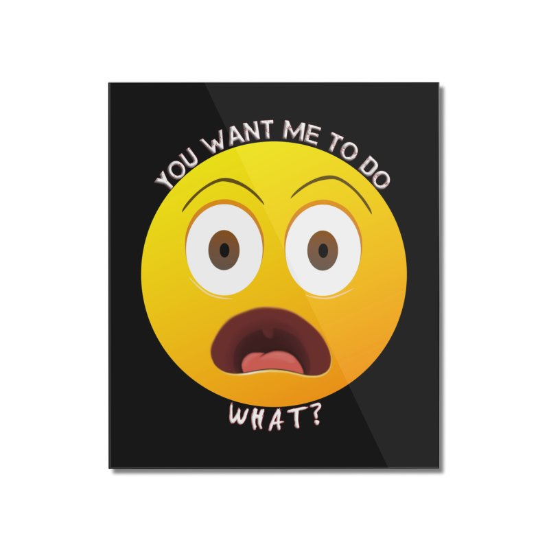 You Want Me To Do What - Shirts Hoodies n More Home Mounted Acrylic Print by Leading Artist Shop
