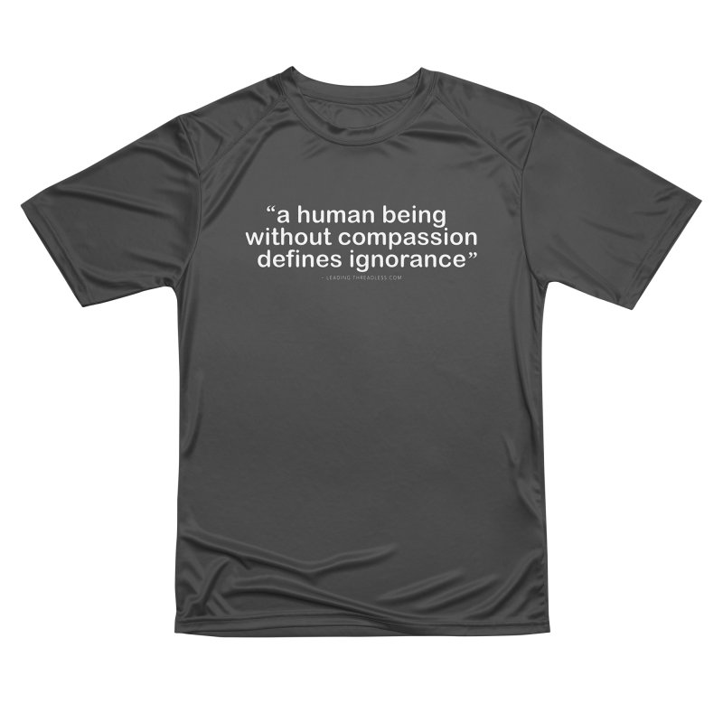 Human Being Without Compassion Defines Ignorance Women's Performance Unisex T-Shirt by Leading Artist Shop