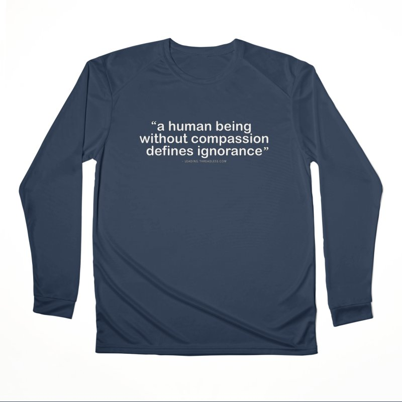 Human Being Without Compassion Defines Ignorance Women's Performance Unisex Longsleeve T-Shirt by Leading Artist Shop