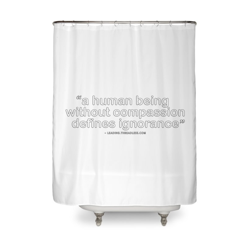 Human Being Without Compassion Defines Ignorance Home Shower Curtain by Leading Artist Shop