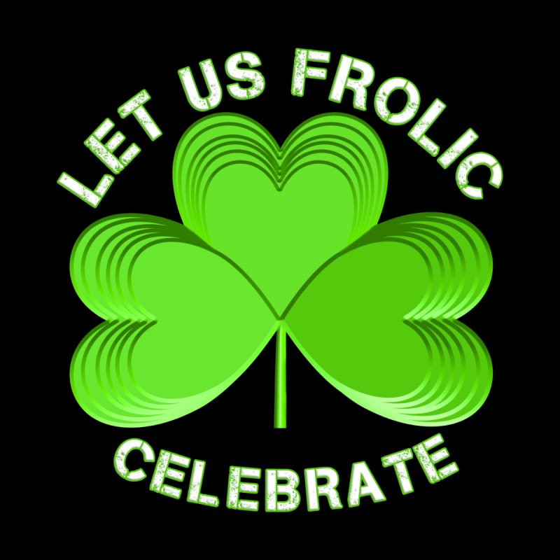 St Patricks Day Let Us Frolic Party Shirts n More by Leading Artist Shop