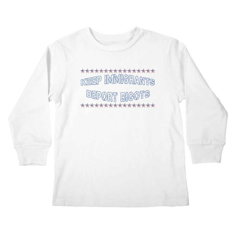 Keep Immigrants Deport Bigots Kids Longsleeve T-Shirt by Leading Artist Shop