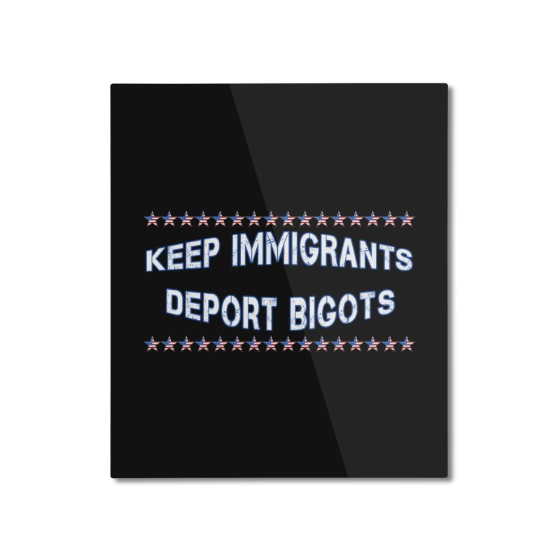 Keep Immigrants Deport Bigots Home Mounted Aluminum Print by Leading Artist Shop