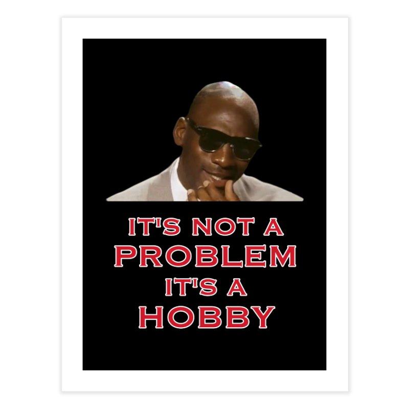 It's Not a Problem.....It's A Hobby Home Fine Art Print by leaguegear's Artist Shop