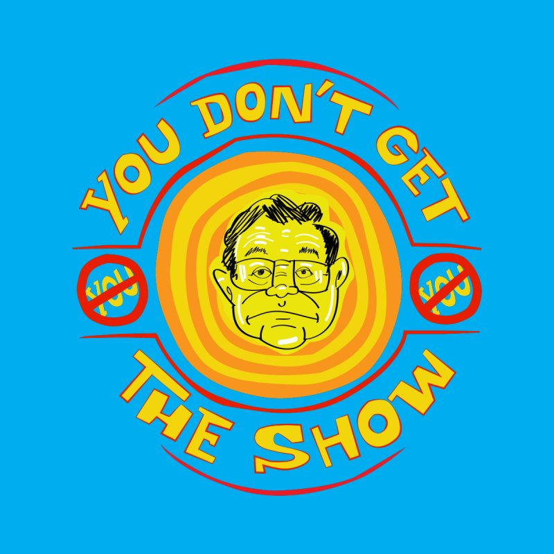 You Don't Get the Show Women's T-Shirt by The Official Dan Le Batard Show Merch Store