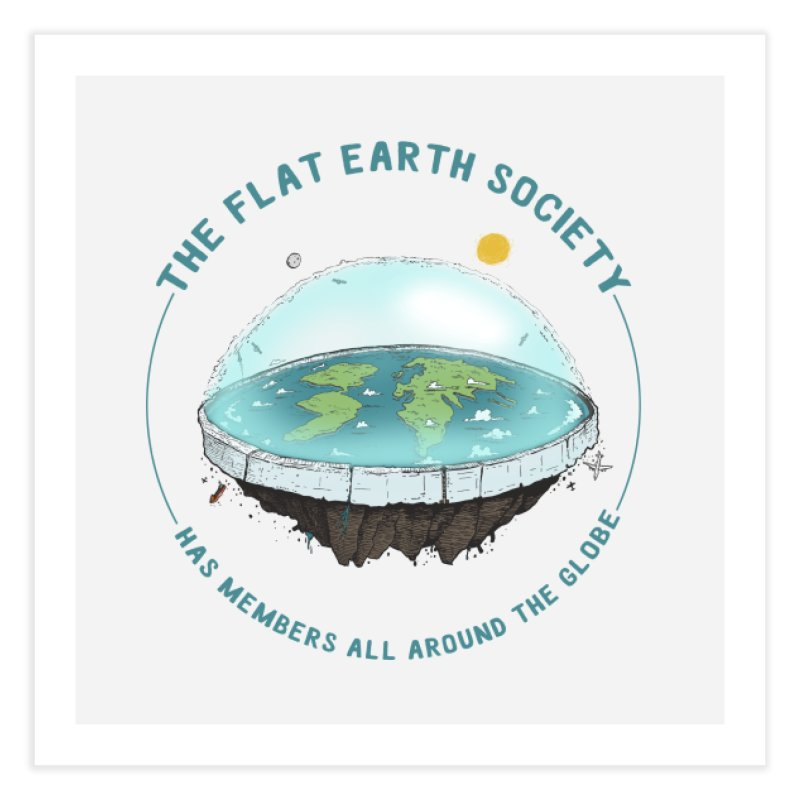 The Flat Earth Society has members all around the globe Home Fine Art Print by leegrace.com