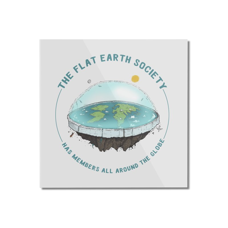 The Flat Earth Society has members all around the globe Home Mounted Acrylic Print by leegrace.com