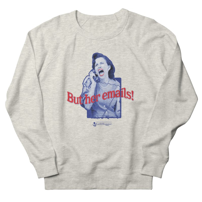 But her emails! Women's French Terry Sweatshirt by Lefthugger